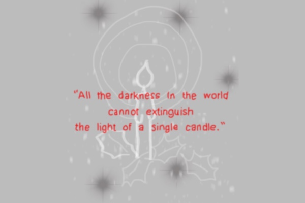 """All the darkness in the world cannot extinguish the light of a single candle."" ― Francis of Assisi, The Little Flowers of St. Francis of Assisi"